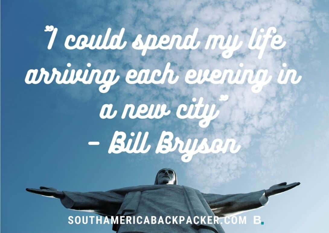 'I could spend my life arriving each evening in a new city.' - Bill Bryson.