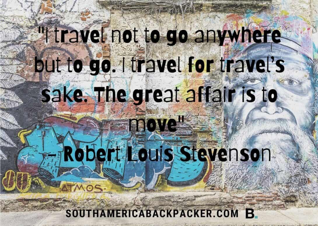 'I travel not to go anywhere but to go. I travel for travel's sake. The great affair is to move.' - Robert Louis Stevenson.