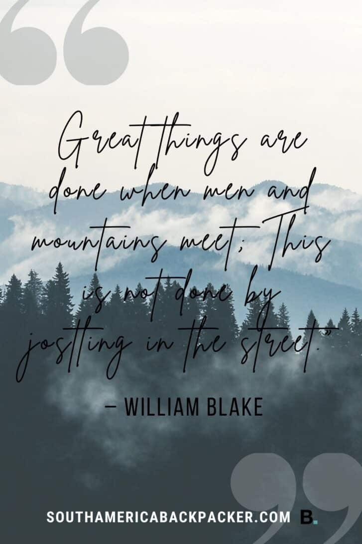 """1. """"Great things are done when men and mountains meet; This is not done by jostling in the street."""" – William Blake."""