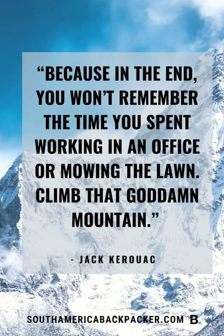 """12. """"Because in the end, you won't remember the time you spent working in an office or mowing the lawn. Climb that goddamn mountain."""" - Jack Kerouac."""