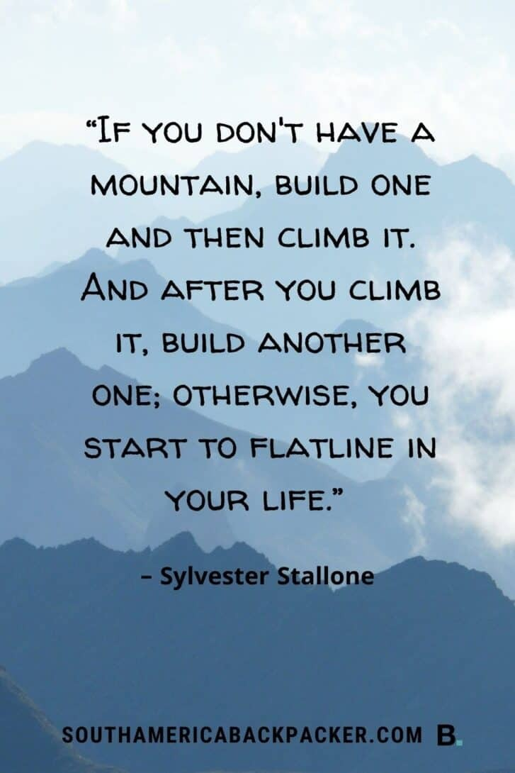 """37. """"If you don't have a mountain, build one and then climb it. And after you climb it, build another one; otherwise, you start to flatline in your life."""" – Sylvester Stallone."""